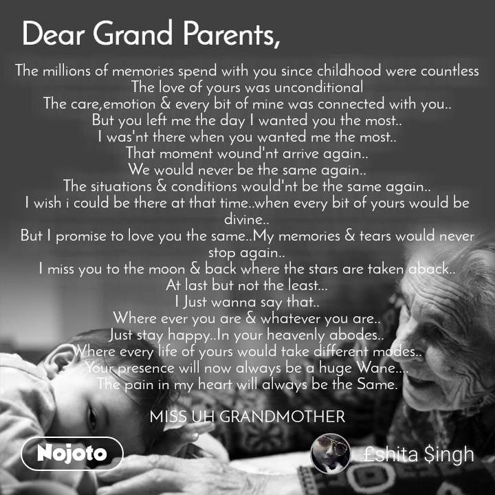 Dear GrandParents The millions of memories spend with you since childhood were countless The love of yours was unconditional The care,emotion & every bit of mine was connected with you.. But you left me the day I wanted you the most.. I was'nt there when you wanted me the most.. That moment wound'nt arrive again.. We would never be the same again.. The situations & conditions would'nt be the same again.. I wish i could be there at that time..when every bit of yours would be divine.. But I promise to love you the same..My memories & tears would never stop again.. I miss you to the moon & back where the stars are taken aback.. At last but not the least... I Just wanna say that.. Where ever you are & whatever you are.. Just stay happy..In your heavenly abodes.. Where every life of yours would take different modes.. Your presence will now always be a huge Wane.... The pain in my heart will always be the Same.  MISS UH GRANDMOTHER