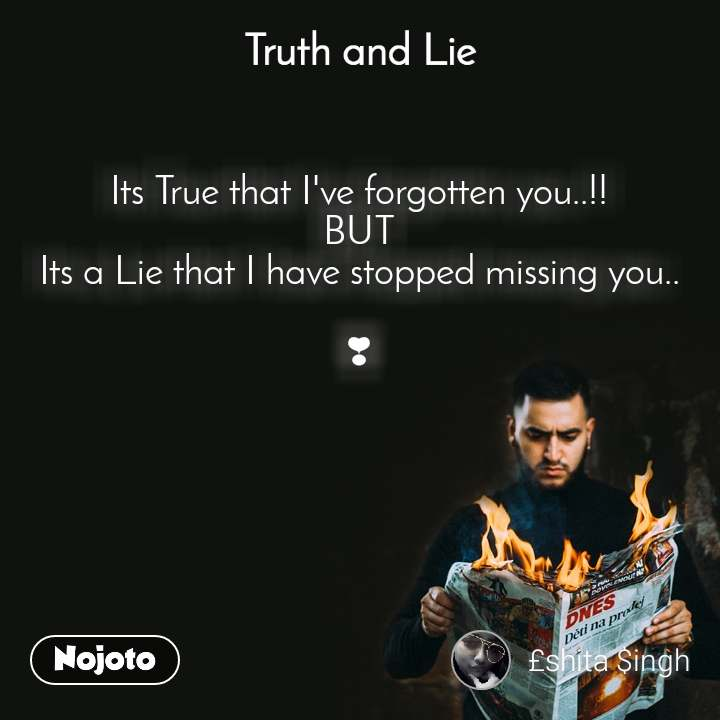 Truth and Lie Its True that I've forgotten you..!! BUT Its a Lie that I have stopped missing you..  ❣
