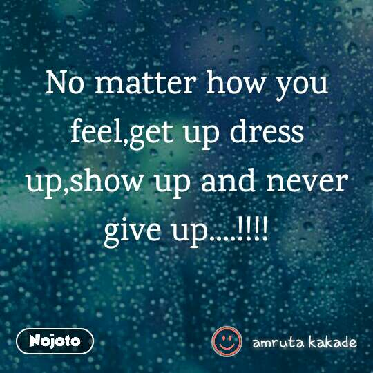 No matter how you feel,get up dress up,show up and never give up....!!!!