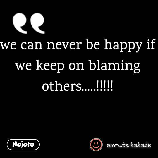 we can never be happy if we keep on blaming others.....!!!!!
