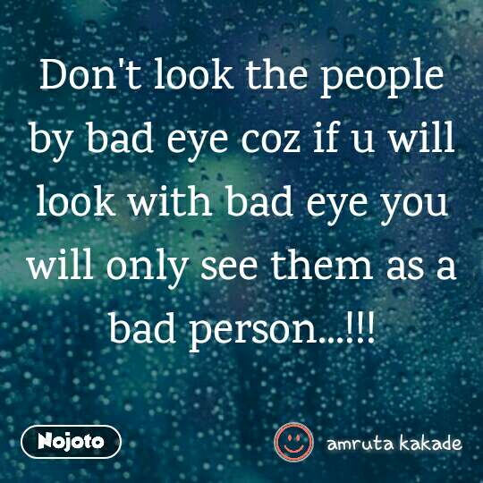 Don't look the people by bad eye coz if u will look with bad eye you will only see them as a bad person...!!!