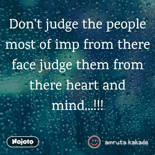 Don't judge the people most of imp from there face judge them from there heart and mind...!!!