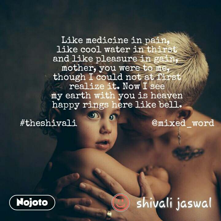 Like medicine in pain,  like cool water in thirst and like pleasure in gain,  mother, you were to me,  though I could not at first realize it. Now I see my earth with you is heaven happy rings here like bell.  #theshivali                           @mixed_word
