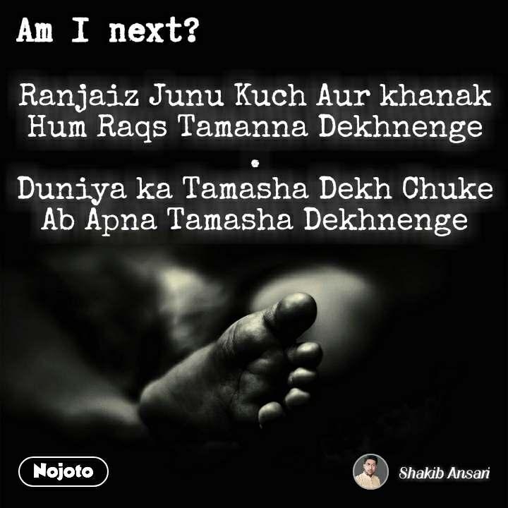 Am I next? Ranjaiz Junu Kuch Aur khanak Hum Raqs Tamanna Dekhnenge . Duniya ka Tamasha Dekh Chuke Ab Apna Tamasha Dekhnenge