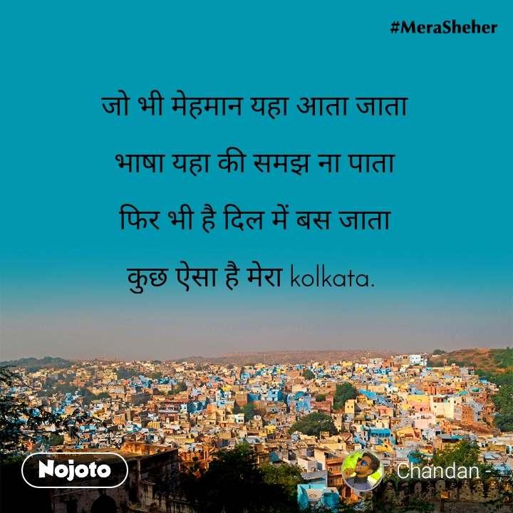 जो भी मेहमान यहा आता जाता  भाषा यहा की समझ ना पाता  फिर भी है दिल में बस जाता  कुछ ऐसा है मेरा kolkata.