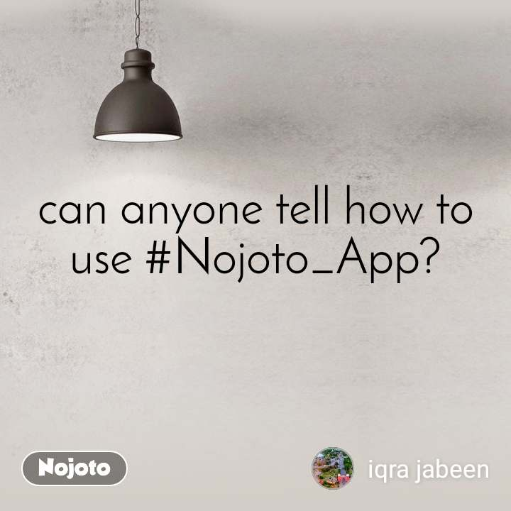 can anyone tell how to use #Nojoto_App?