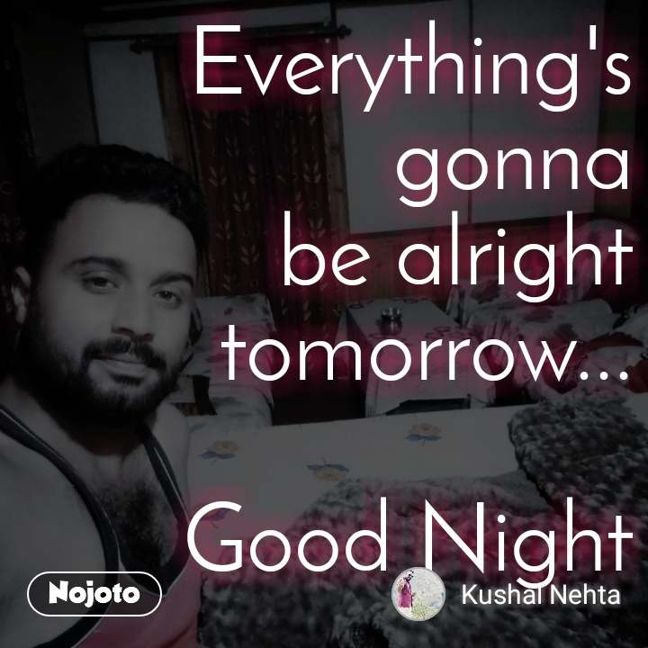 Everything's gonna be alright tomorrow...  Good Night