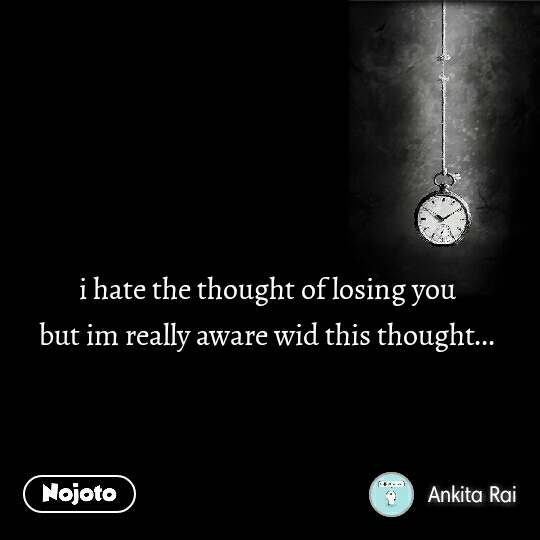 i hate the thought of losing you but im really aware wid this thought...