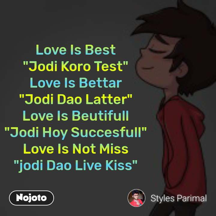 "Love Is Best ""Jodi Koro Test"" Love Is Bettar ""Jodi Dao Latter"" Love Is Beutifull ""Jodi Hoy Succesfull"" Love Is Not Miss ""jodi Dao Live Kiss"""