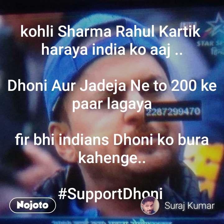 Tunnel kohli Sharma Rahul Kartik  haraya india ko aaj ..  Dhoni Aur Jadeja Ne to 200 ke paar lagaya  fir bhi indians Dhoni ko bura kahenge..  #SupportDhoni
