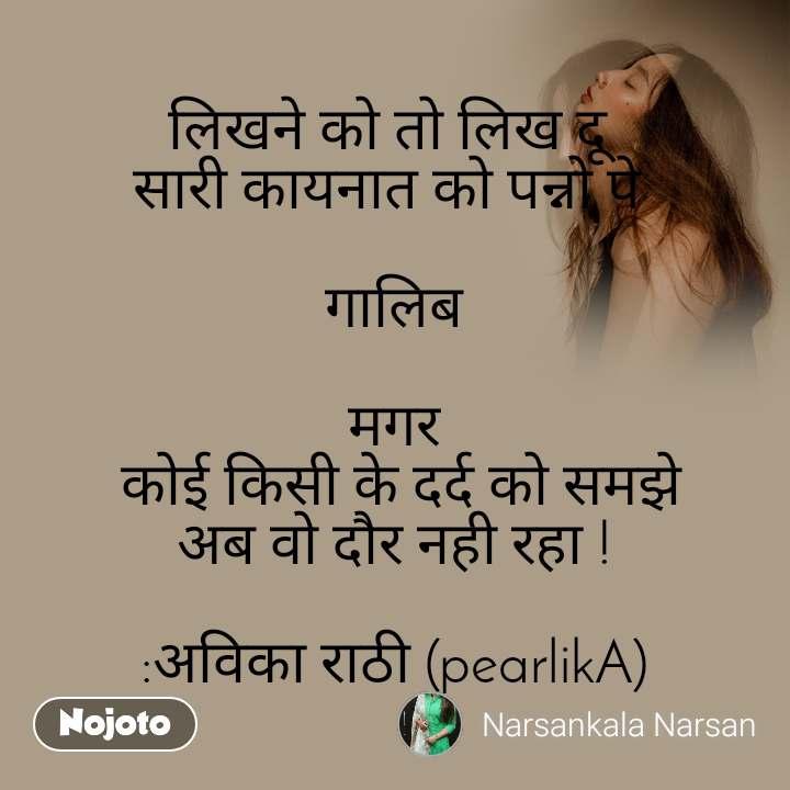 लिखने को तो लिख दू  सारी कायनात को पन्नो पे   गालिब  मगर  कोई किसी के दर्द को समझे अब वो दौर नही रहा !  :अविका राठी (pearlikA)