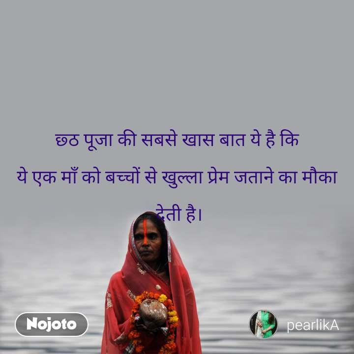 छ्ठ पूजा की सबसे खास बात ये है कि  ये एक माँ को बच्चों से खुल्ला प्रेम जताने का मौका   देती है।