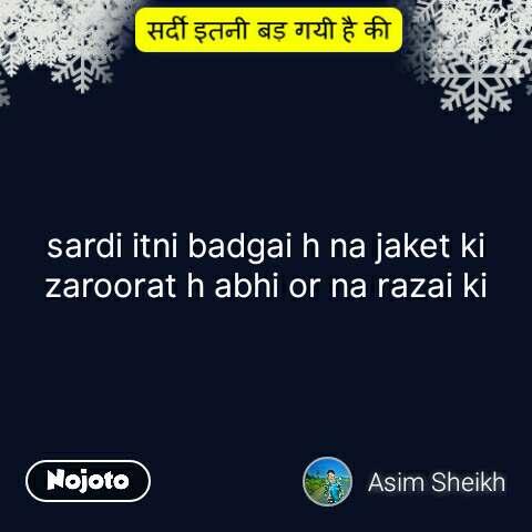 sardi itni badd gayi hai ki  sardi itni badgai h na jaket ki zaroorat h abhi or na razai ki #NojotoQuote