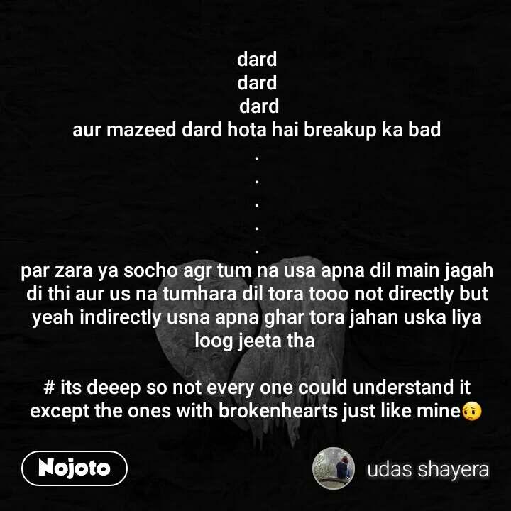 dard dard  dard  aur mazeed dard hota hai breakup ka bad  . . . . . par zara ya socho agr tum na usa apna dil main jagah di thi aur us na tumhara dil tora tooo not directly but yeah indirectly usna apna ghar tora jahan uska liya loog jeeta tha   # its deeep so not every one could understand it except the ones with brokenhearts just like mine😔