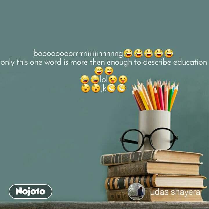 boooooooorrrrriiiiiiinnnnng😂😂😂😂😂 only this one word is more then enough to describe education 😅😅 😅😅lol😜😜 😄😄jk😆😆
