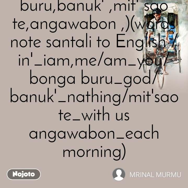 indian tum indian ham bharat basi in' bharat basi am bonga buru  pharak banuk'  god allah mit' sao te angawabon  hain nasili sam  eak hi sabera  (santali combaind_santali words_in',am,bonga buru,banuk' ,mit' sao te,angawabon ,)(words note santali to English /in'_iam,me/am_you/bonga buru_god/banuk'_nathing/mit'sao te_with us angawabon_each morning)