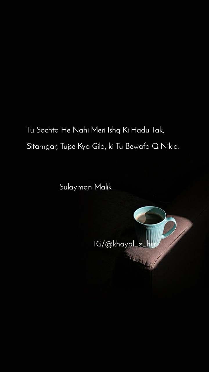 Tu Sochta He Nahi Meri Ishq Ki Hadu Tak,   Sitamgar, Tujse Kya Gila, ki Tu Bewafa Q Nikla.                     Sulayman Malik                                         IG/@khayal_e_hijr