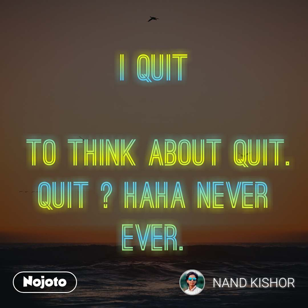 i quit   to think about quit. quit ? haha never ever.