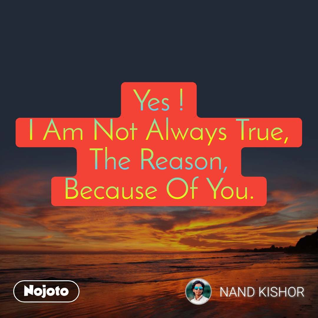 Yes ! I Am Not Always True, The Reason, Because Of You.