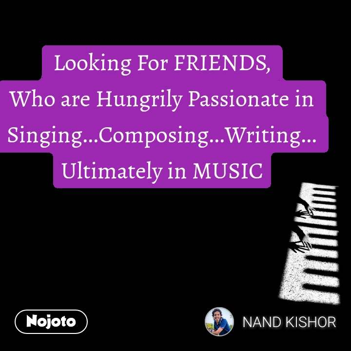 Looking For FRIENDS, Who are Hungrily Passionate in Singing...Composing...Writing... Ultimately in MUSIC