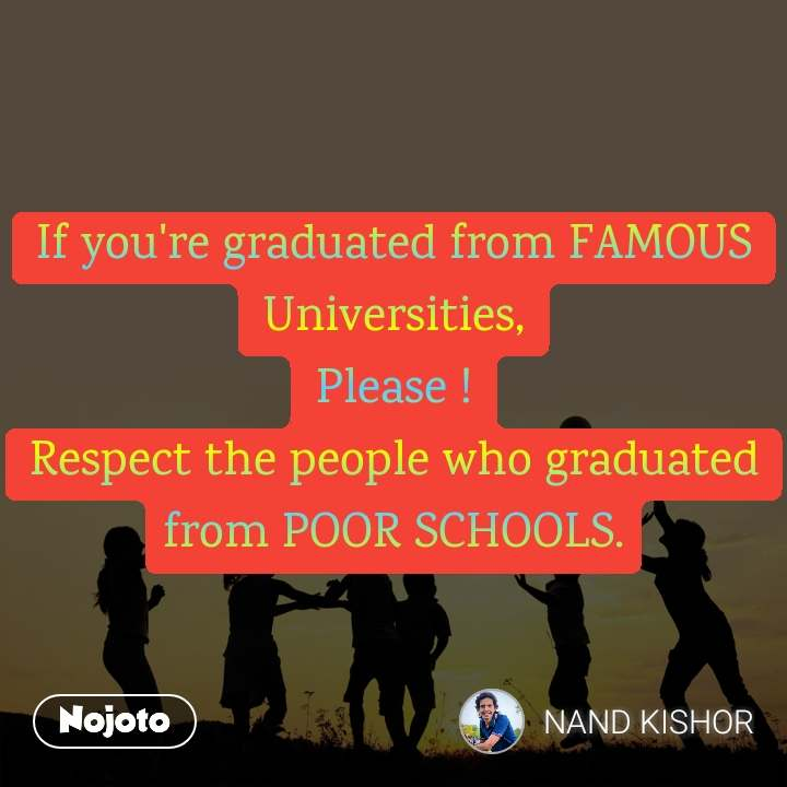 If you're graduated from FAMOUS Universities, Please ! Respect the people who graduated from POOR SCHOOLS.