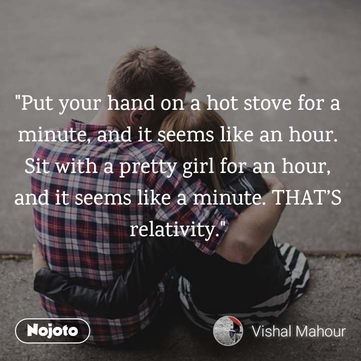 """""""Put your hand on a hot stove for a minute, and it seems like an hour. Sit with a pretty girl for an hour, and it seems like a minute. THAT'S relativity."""""""