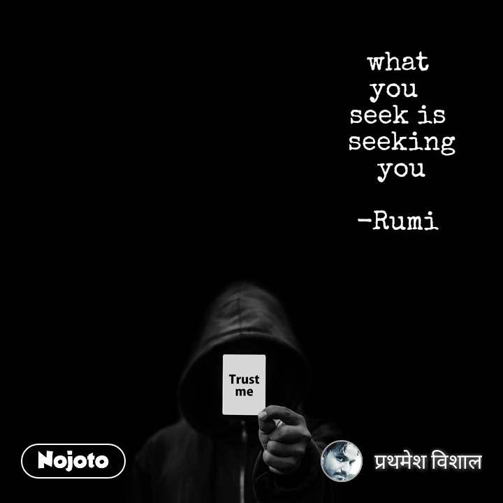 Trust me  what  you  seek is  seeking  you  -Rumi