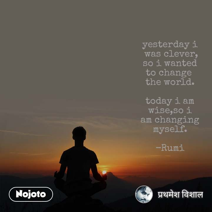 yesterday i  was clever, so i wanted to change  the world.  today i am wise,so i am changing myself.  -Rumi