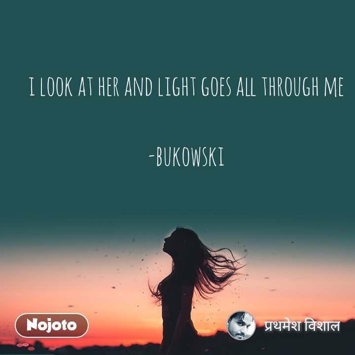 i look at her and light goes all through me  -bukowski