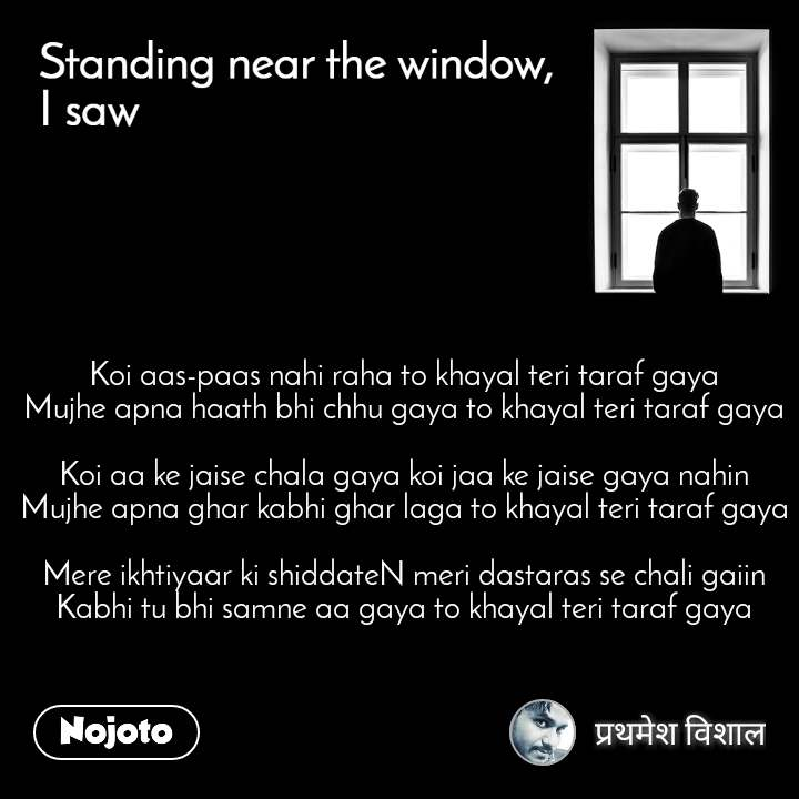Standing near the window, I saw  Koi aas-paas nahi raha to khayal teri taraf gaya Mujhe apna haath bhi chhu gaya to khayal teri taraf gaya  Koi aa ke jaise chala gaya koi jaa ke jaise gaya nahin Mujhe apna ghar kabhi ghar laga to khayal teri taraf gaya  Mere ikhtiyaar ki shiddateN meri dastaras se chali gaiin Kabhi tu bhi samne aa gaya to khayal teri taraf gaya