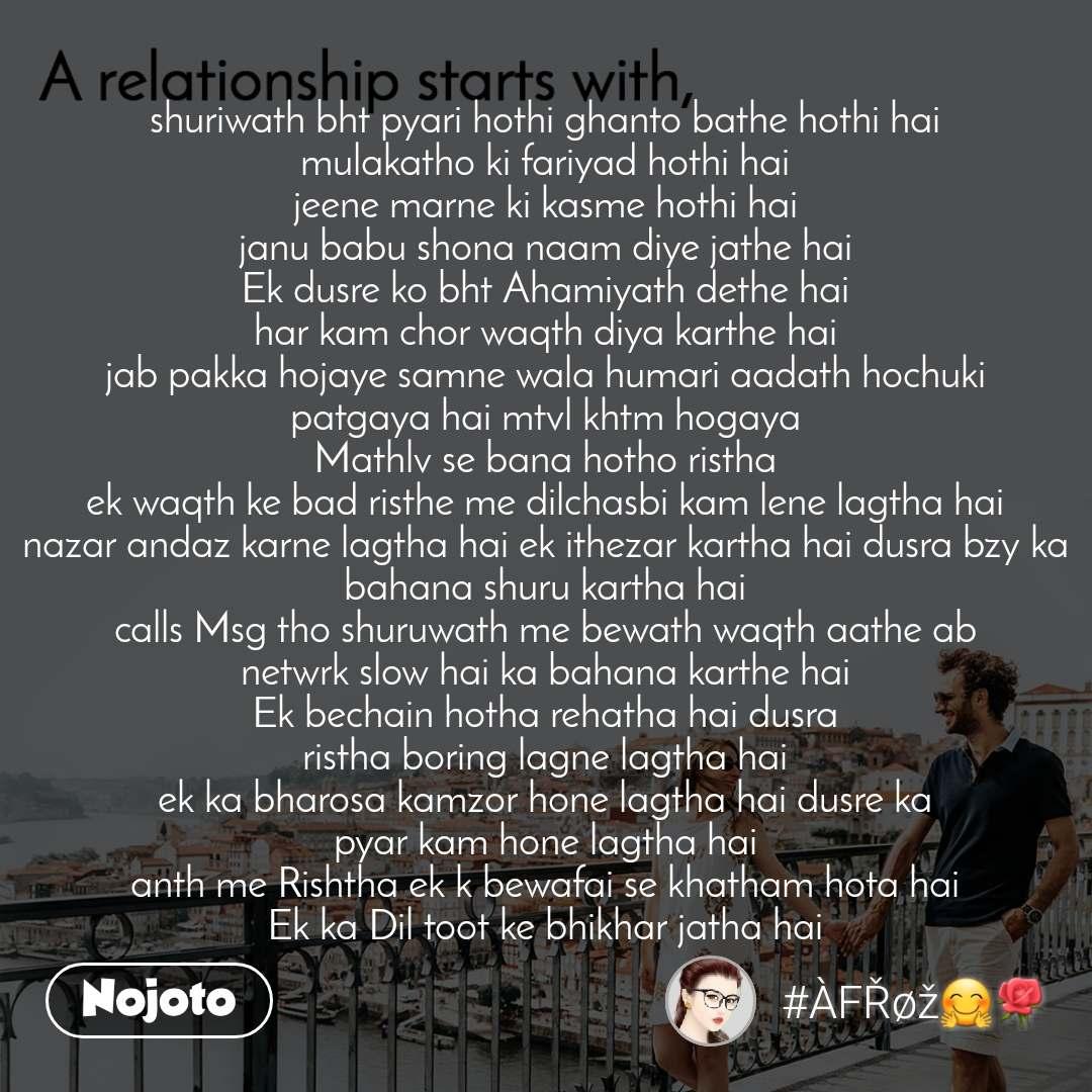 A relationship starts with shuriwath bht pyari hothi ghanto bathe hothi hai mulakatho ki fariyad hothi hai jeene marne ki kasme hothi hai janu babu shona naam diye jathe hai Ek dusre ko bht Ahamiyath dethe hai har kam chor waqth diya karthe hai jab pakka hojaye samne wala humari aadath hochuki patgaya hai mtvl khtm hogaya Mathlv se bana hotho ristha ek waqth ke bad risthe me dilchasbi kam lene lagtha hai nazar andaz karne lagtha hai ek ithezar kartha hai dusra bzy ka bahana shuru kartha hai calls Msg tho shuruwath me bewath waqth aathe ab netwrk slow hai ka bahana karthe hai Ek bechain hotha rehatha hai dusra ristha boring lagne lagtha hai ek ka bharosa kamzor hone lagtha hai dusre ka pyar kam hone lagtha hai anth me Rishtha ek k bewafai se khatham hota hai Ek ka Dil toot ke bhikhar jatha hai