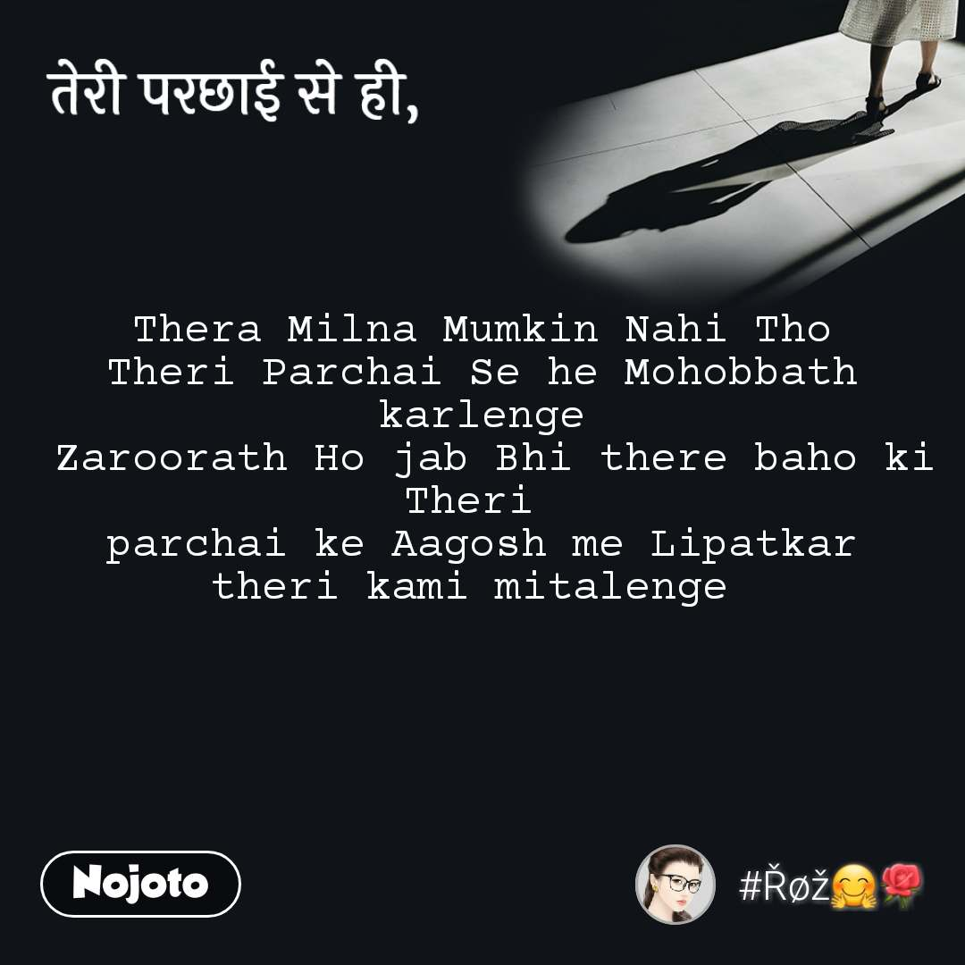 तेरी परछाई से ही, Thera Milna Mumkin Nahi Tho Theri Parchai Se he Mohobbath karlenge  Zaroorath Ho jab Bhi there baho ki Theri  parchai ke Aagosh me Lipatkar theri kami mitalenge