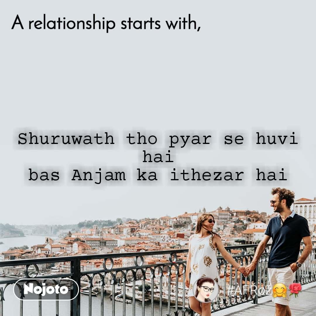 A relationship starts with Shuruwath tho pyar se huvi hai bas Anjam ka ithezar hai