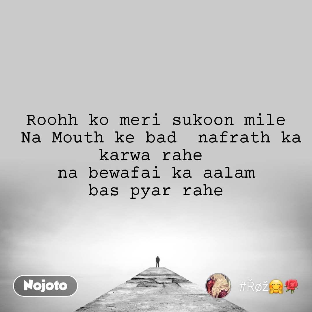 Roohh ko meri sukoon mile  Na Mouth ke bad  nafrath ka karwa rahe  na bewafai ka aalam bas pyar rahe