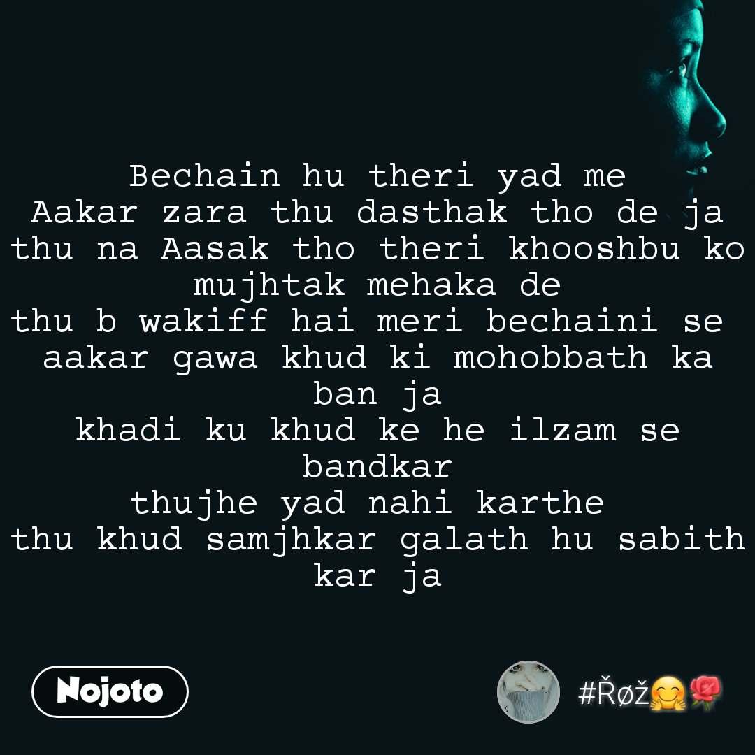 Bechain hu theri yad me Aakar zara thu dasthak tho de ja thu na Aasak tho theri khooshbu ko mujhtak mehaka de thu b wakiff hai meri bechaini se  aakar gawa khud ki mohobbath ka ban ja khadi ku khud ke he ilzam se bandkar thujhe yad nahi karthe  thu khud samjhkar galath hu sabith kar ja