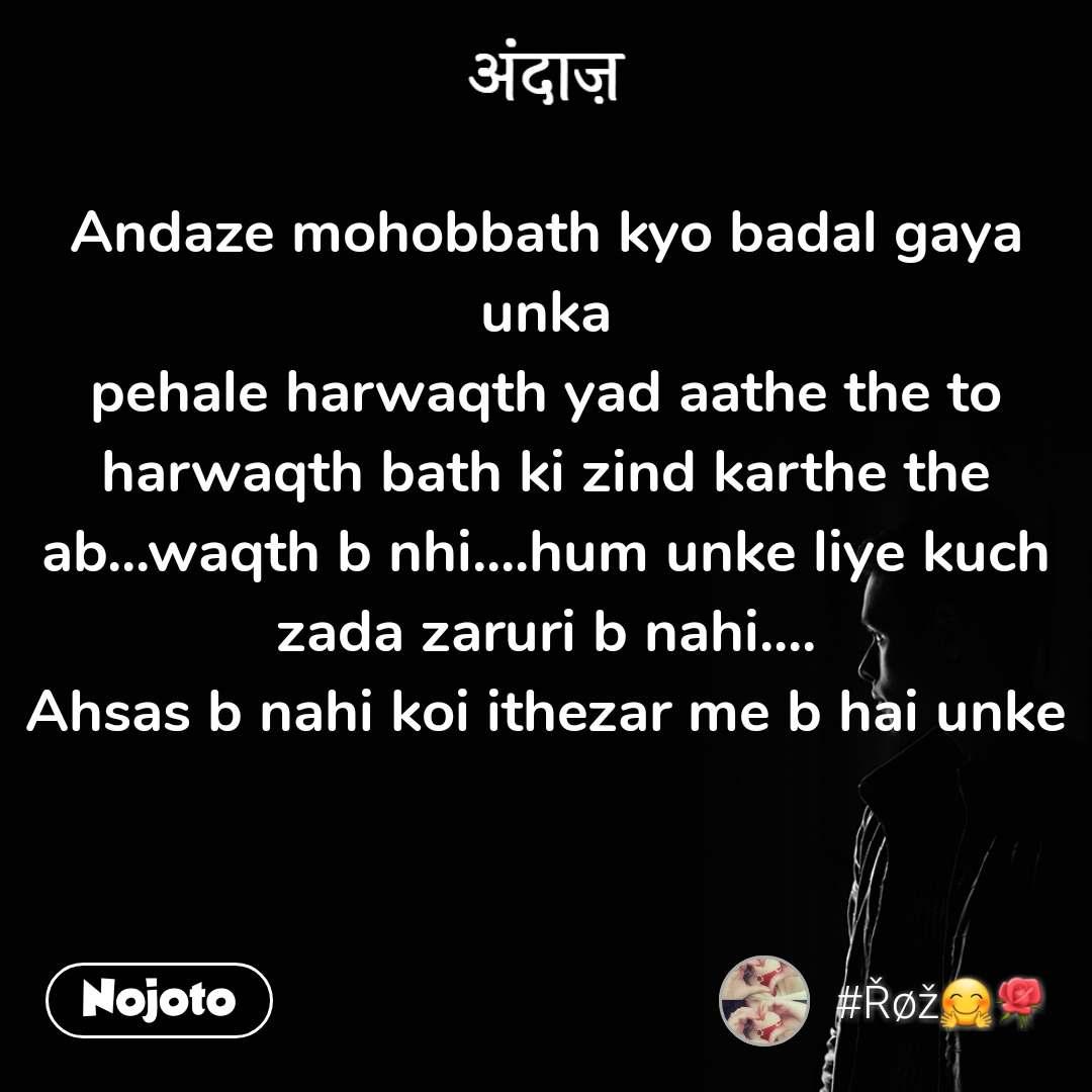 अंदाज़ Andaze mohobbath kyo badal gaya unka pehale harwaqth yad aathe the to harwaqth bath ki zind karthe the ab...waqth b nhi....hum unke liye kuch zada zaruri b nahi.... Ahsas b nahi koi ithezar me b hai unke