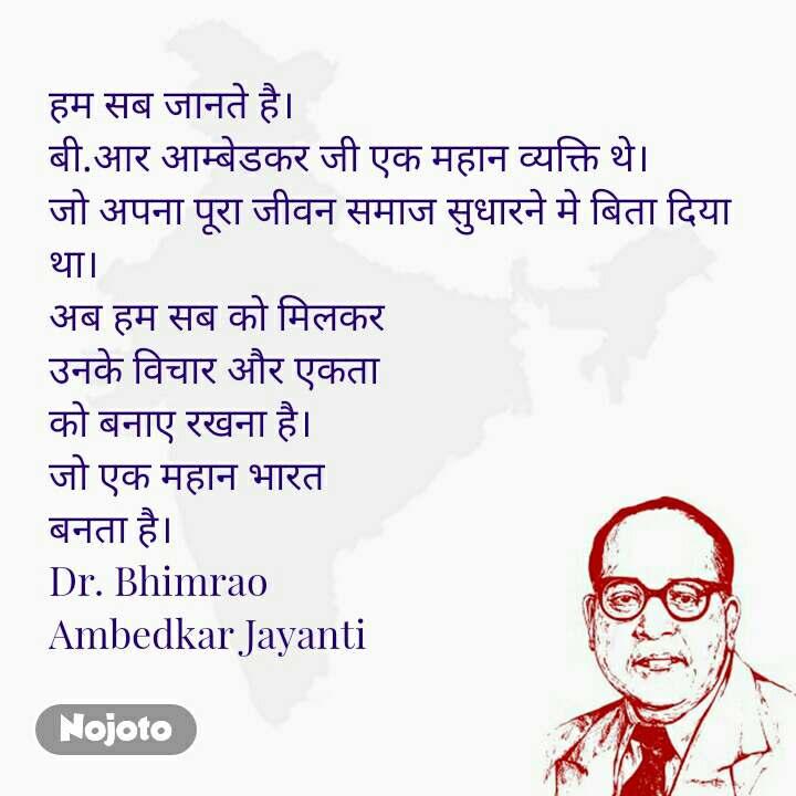 हम सब जानते है। बी.आर आम्बेडकर जी एक महान व्यक्ति थे।  जो अपना पूरा जीवन समाज सुधारने मे बिता दिया था। अब हम सब को मिलकर  उनके विचार और एकता  को बनाए रखना है। जो एक महान भारत  बनता है। Dr. Bhimrao  Ambedkar Jayanti