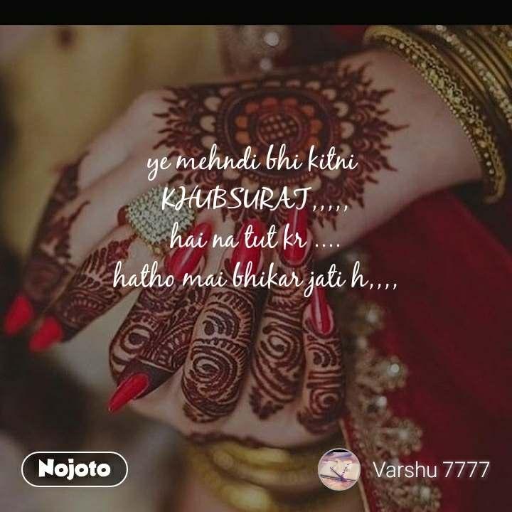 ye mehndi bhi kitni  KHUBSURAT,,,,, hai na tut kr .... hatho mai bhikar jati h,,,,