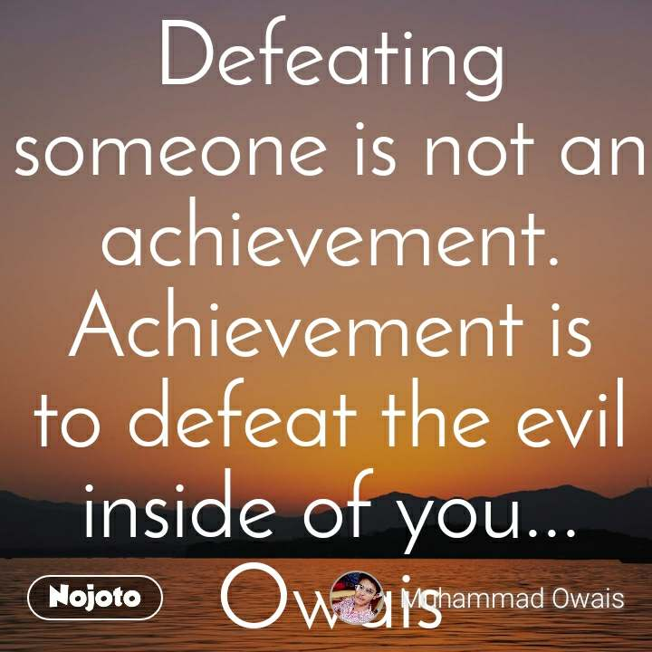 Defeating someone is not an achievement. Achievement is to defeat the evil inside of you... Owais