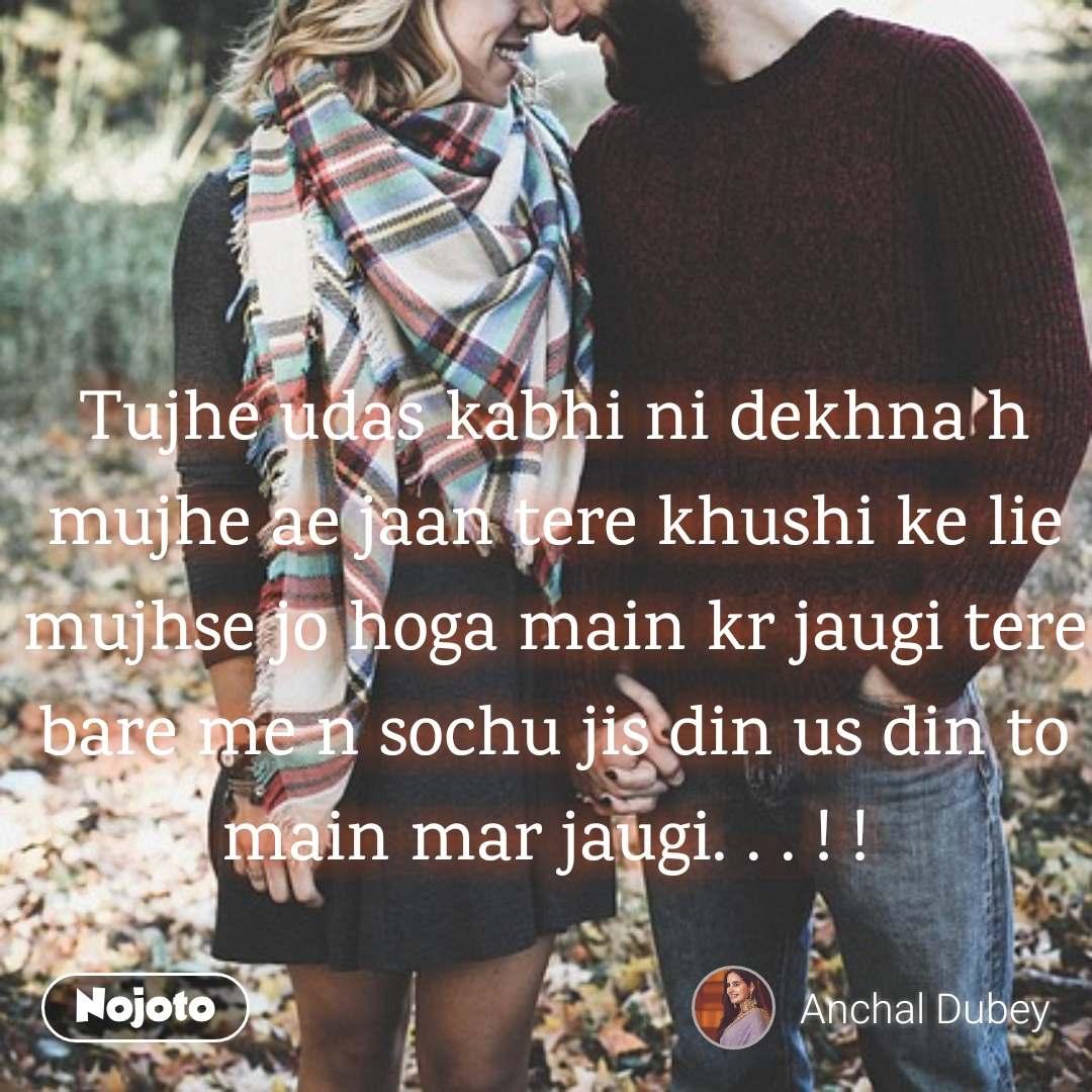 Tujhe udas kabhi ni dekhna h mujhe ae jaan tere khushi ke lie  mujhse jo hoga main kr jaugi tere bare me n sochu jis din us din to main mar jaugi. . . ! !