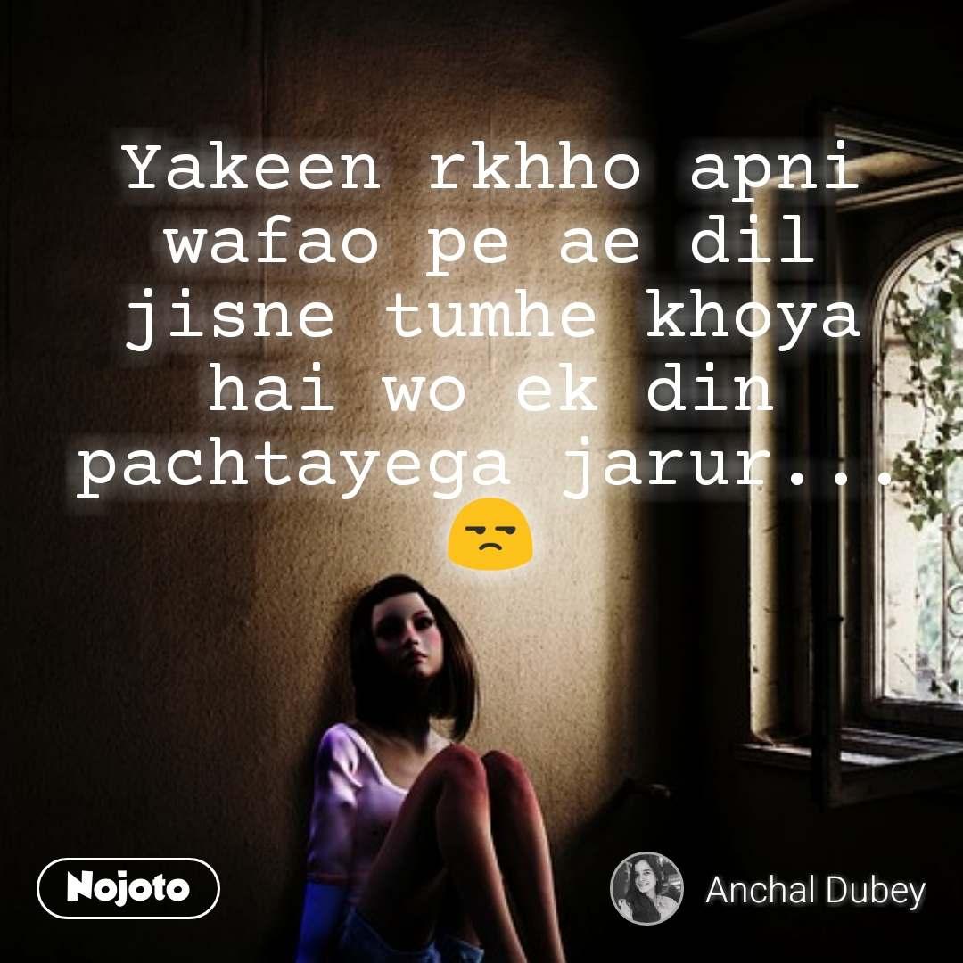 Yakeen rkhho apni wafao pe ae dil jisne tumhe khoya hai wo ek din pachtayega jarur... 😒