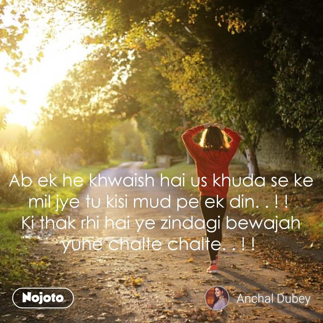 Ab ek he khwaish hai us khuda se ke mil jye tu kisi mud pe ek din. . ! !  Ki thak rhi hai ye zindagi bewajah yuhe chalte chalte. . ! !