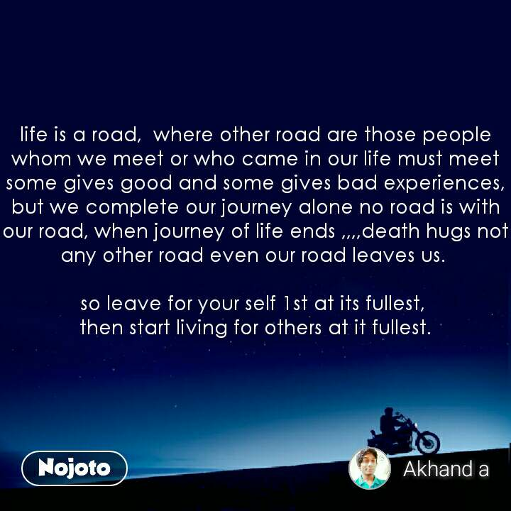life is a road,  where other road are those people whom we meet or who came in our life must meet some gives good and some gives bad experiences,  but we complete our journey alone no road is with our road, when journey of life ends ,,,,death hugs not any other road even our road leaves us.   so leave for your self 1st at its fullest,  then start living for others at it fullest.