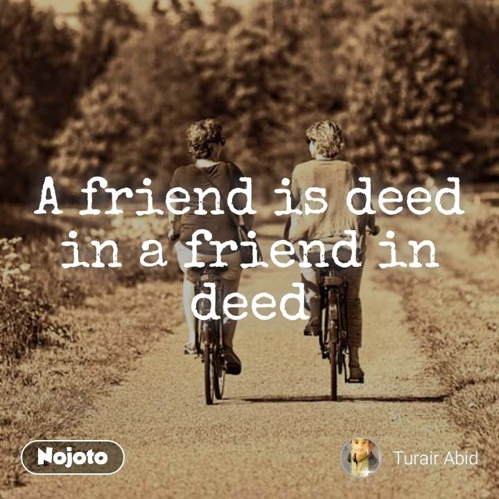 A friend is deed in a friend in deed