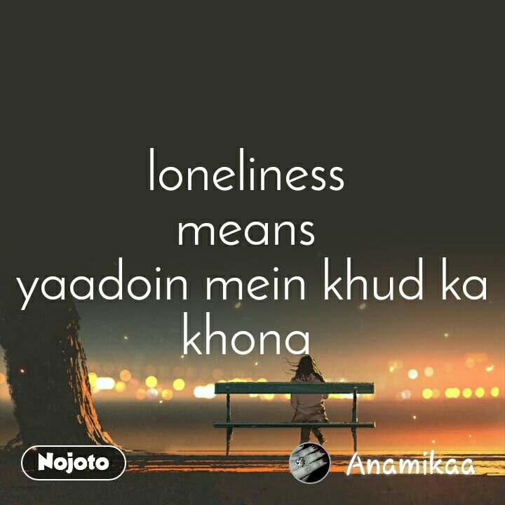loneliness  means  yaadoin mein khud ka khona