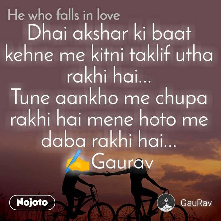 He who Falls in love Dhai akshar ki baat kehne me kitni taklif utha rakhi hai... Tune aankho me chupa rakhi hai mene hoto me daba rakhi hai... ✍️Gaurav