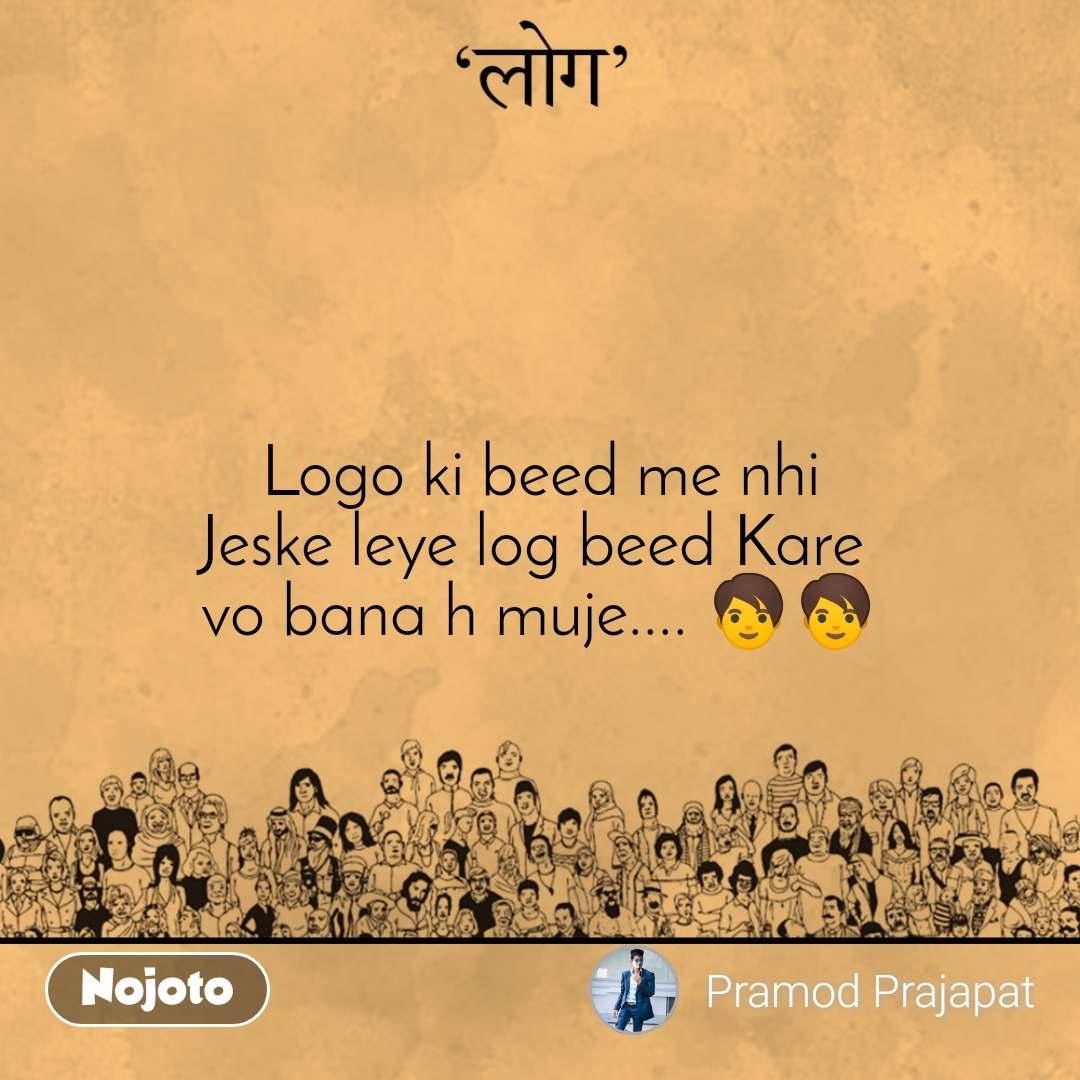 लोग Logo ki beed me nhi Jeske leye log beed Kare  vo bana h muje.... 🧑🧑