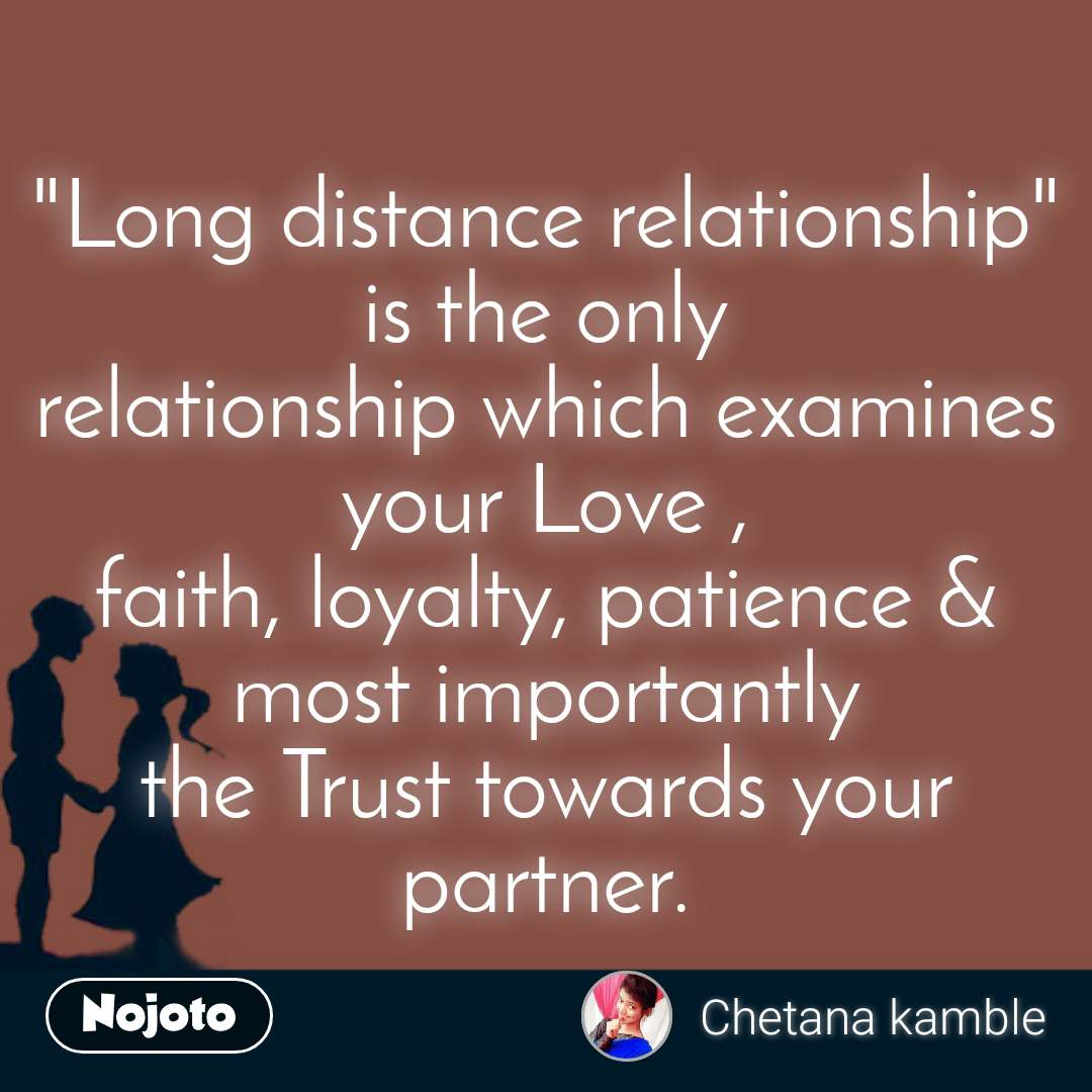 """Long distance relationship"" is the only relationship which examines your Love , faith, loyalty, patience & most importantly the Trust towards your partner."