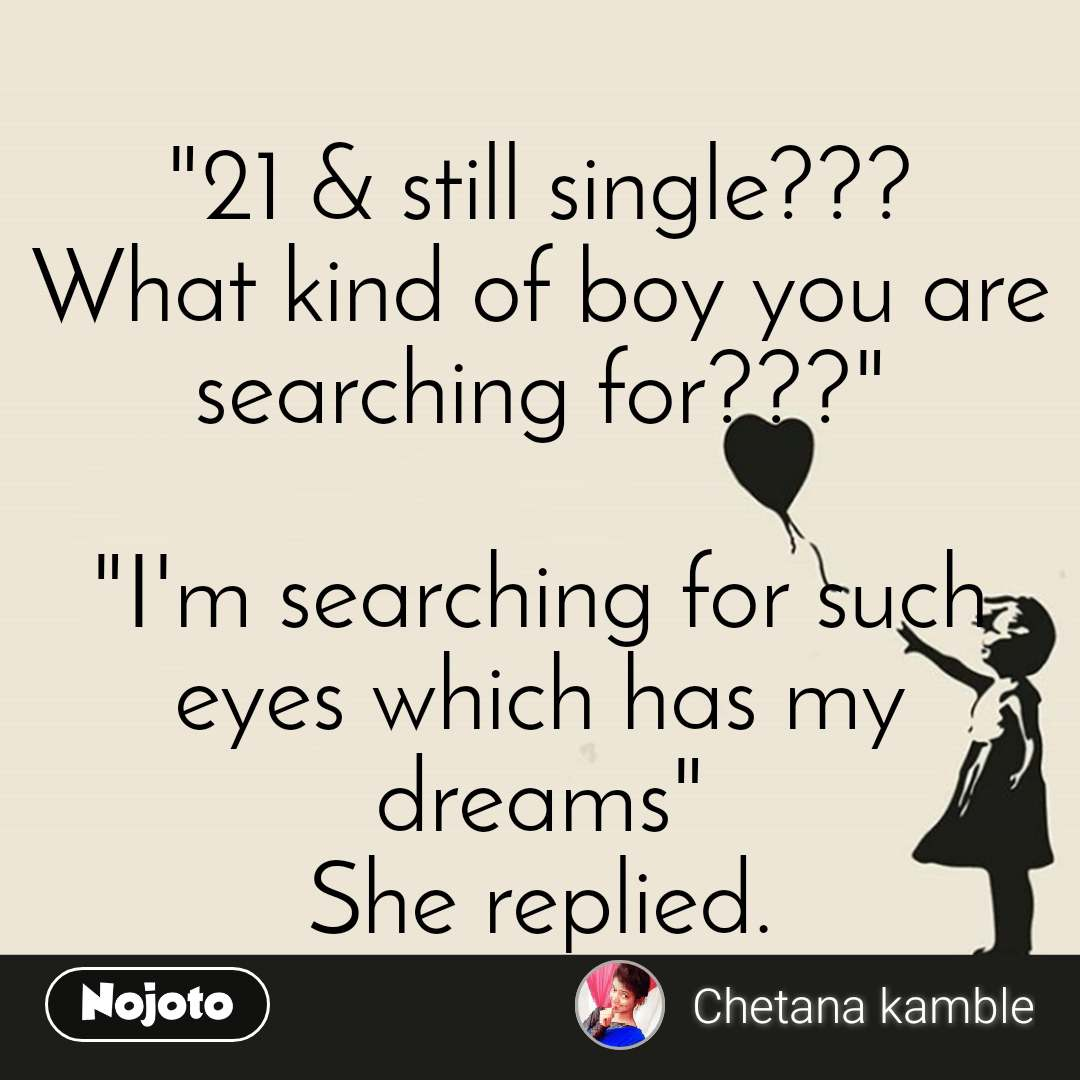 """21 & still single??? What kind of boy you are searching for???""  ""I'm searching for such eyes which has my dreams"" She replied."