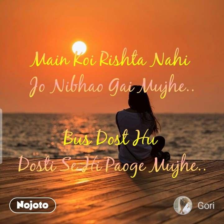 Main Koi Rishta Nahi  Jo Nibhao Gai Mujhe..  Bus Dost Hu  Dosti Se Hi Paoge Mujhe..